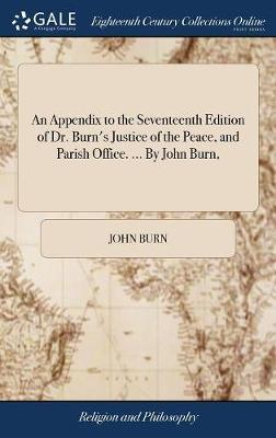 An Appendix to the Seventeenth Edition of Dr. Burn's Justice of the Peace, and Parish Office. ... by John Burn, by John Burn