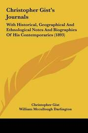 Christopher Gist's Journals Christopher Gist's Journals: With Historical, Geographical and Ethnological Notes and Biowith Historical, Geographical and Ethnological Notes and Biographies of His Contemporaries (1893) Graphies of His Contemporaries (1893) by Christopher Gist