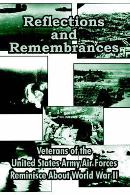 Reflections and Remembrances: Veterans of the United States Army Air Forces Reminisce about World War II by Veterans of the U.S. Army Air Forces
