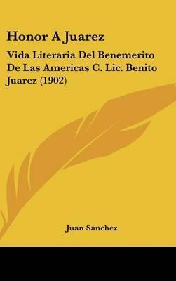 Honor a Juarez: Vida Literaria del Benemerito de Las Americas C. LIC. Benito Juarez (1902) by Juan Sanchez