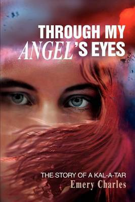 Through My Angel's Eyes: The Story of a Kal-A-Tar by Emery Charles
