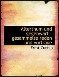 Alterthum Und Gegenwart: Gesammelte Reden Und Vortrge by Ernst Curtius