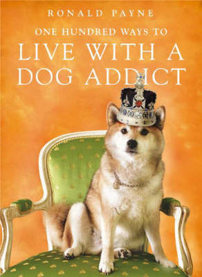 One Hundred Ways to Live with a Dog Addict by Ronald Payne