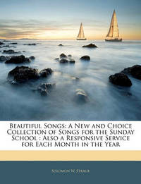 Beautiful Songs: A New and Choice Collection of Songs for the Sunday School: Also a Responsive Service for Each Month in the Year by Solomon W. Straub