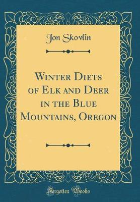 Winter Diets of Elk and Deer in the Blue Mountains, Oregon (Classic Reprint) by Jon Skovlin