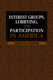 Interest Groups, Lobbying, and Participation in America by Kenneth M Goldstein