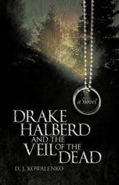 Drake Halberd and the Veil of the Dead by D. J. Kowalenko