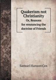 Quakerism Not Christianity Or, Reasons for Renouncing the Doctrine of Friends by Samuel Hanson Cox