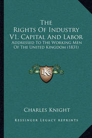 The Rights of Industry V1, Capital and Labor: Addressed to the Working Men of the United Kingdom (1831) by Charles Knight