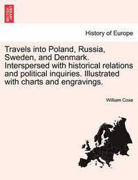 Travels Into Poland, Russia, Sweden, and Denmark. Interspersed with Historical Relations and Political Inquiries. Illustrated with Charts and Engravings. by William Coxe