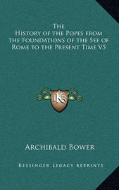 The History of the Popes from the Foundations of the See of Rome to the Present Time V5 by Archibald Bower