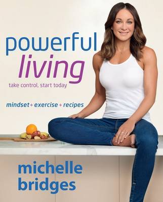 Powerful Living: Mindset + Exercise + Recipes by Michelle Bridges