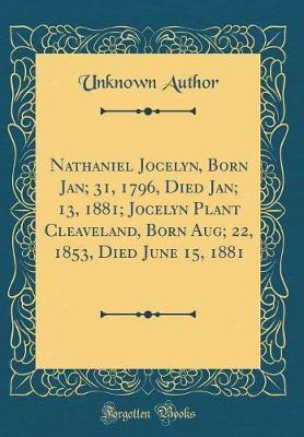 Nathaniel Jocelyn, Born Jan; 31, 1796, Died Jan; 13, 1881; Jocelyn Plant Cleaveland, Born Aug; 22, 1853, Died June 15, 1881 (Classic Reprint) by Unknown Author