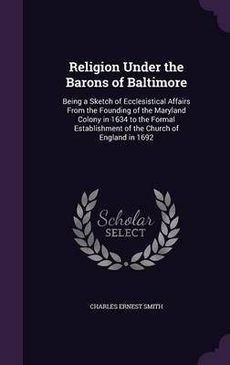 Religion Under the Barons of Baltimore by Charles Ernest Smith
