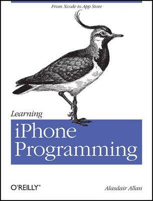 Learning iPhone Programming: From Xcode to App Store by Alasdair Allan
