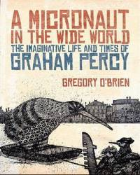A Micronaut in the Wide World: The Imaginative Life and Times of Graham Percy by Gregory O'Brien