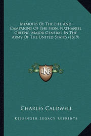 Memoirs of the Life and Campaigns of the Hon. Nathaniel Greememoirs of the Life and Campaigns of the Hon. Nathaniel Greene, Major General in the Army of the United States (1819) Ne, Major General in the Army of the United States (1819) by Charles Caldwell