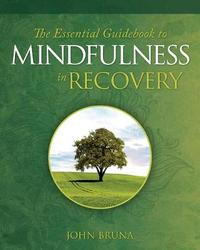 The Essential Guidebook to Mindfulness in Recovery by John Bruna