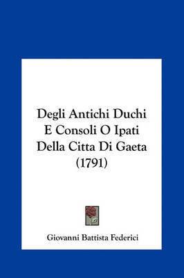 Degli Antichi Duchi E Consoli O Ipati Della Citta Di Gaeta (1791) by Giovanni Battista Federici
