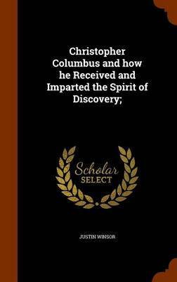 Christopher Columbus and How He Received and Imparted the Spirit of Discovery; by Justin Winsor