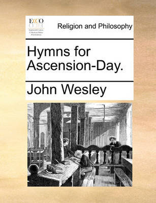 Hymns for Ascension-Day. by John Wesley