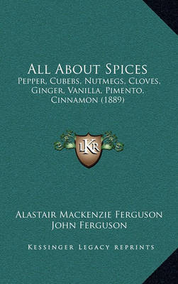 All about Spices: Pepper, Cubebs, Nutmegs, Cloves, Ginger, Vanilla, Pimento, Cinnamon (1889) by Alastair MacKenzie Ferguson image