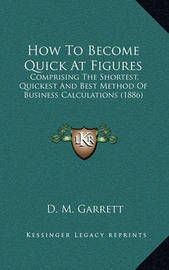 How to Become Quick at Figures: Comprising the Shortest, Quickest and Best Method of Business Calculations (1886) by D M Garrett