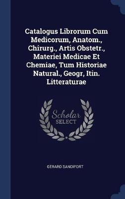 Catalogus Librorum Cum Medicorum, Anatom., Chirurg., Artis Obstetr., Materiei Medicae Et Chemiae, Tum Historiae Natural., Geogr, Itin. Litteraturae by Gerard Sandifort
