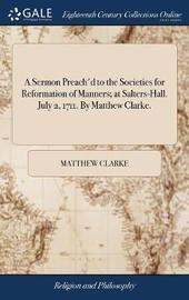 A Sermon Preach'd to the Societies for Reformation of Manners; At Salters-Hall. July 2, 1711. by Matthew Clarke. by Matthew Clarke image