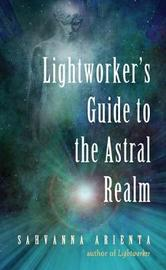 Lightworker'S Guide to the Astral Realm by Sahvanna Arienta