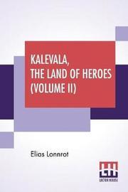 Kalevala, The Land Of Heroes (Volume II) by Elias Lonnrot