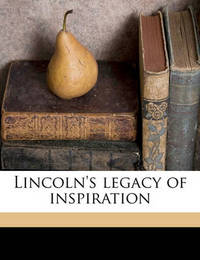 Lincoln's Legacy of Inspiration Volume 2 by Frederick Trevor Hill