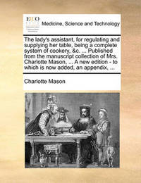 The Lady's Assistant, for Regulating and Supplying Her Table, Being a Complete System of Cookery, &C. ... Published from the Manuscript Collection of Mrs. Charlotte Mason, ... a New Edition - To Which Is Now Added, an Appendix, ... by Charlotte Mason