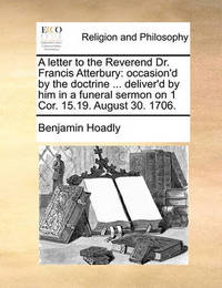 A Letter to the Reverend Dr. Francis Atterbury by Benjamin Hoadly image