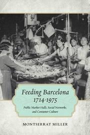 Feeding Barcelona, 1714-1975 by Montserrat Miller