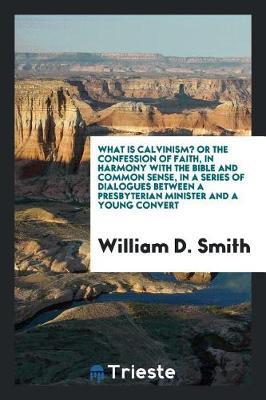 What Is Calvinism? or the Confession of Faith, in Harmony with the Bible and Common Sense, in a Series of Dialogues Between a Presbyterian Minister and a Young Convert by William D Smith image
