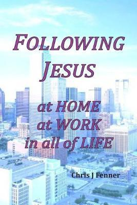 Following Jesus at Home at Work in all of Life by Chris J Fenner
