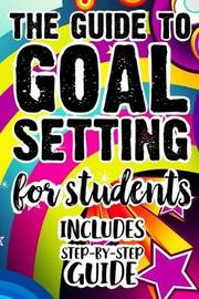 The Guide To Goal Setting For Students Includes Step-By-Step Guide by Student Life