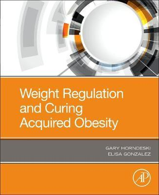 Weight Regulation and Curing Acquired Obesity by Gary Horndeski