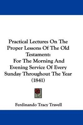 Practical Lectures On The Proper Lessons Of The Old Testament: For The Morning And Evening Service Of Every Sunday Throughout The Year (1841) by Ferdinando Tracy Travell image