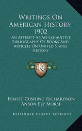 Writings on American History, 1902: An Attempt at an Exhaustive Bibliography of Books and Articles on United States History by Anson Ely Morse