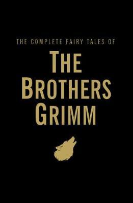 The Complete Fairy Tales : The Brothers Grimm by Jacob Grimm