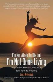 I'm Not Afraid to Die But I'm Not Done Living by Laura Weintraub