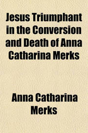 Jesus Triumphant in the Conversion and Death of Anna Catharina Merks by Anna Catharina Merks image