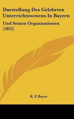 Darstellung Des Gelehrten Unterrichtswesens in Bayern: Und Seinen Organisationen (1832) by R P Bayer
