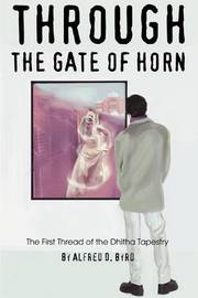 Through the Gate of Horn: The First Thread of the Dhitha Tapestry by Alfred D. Byrd image