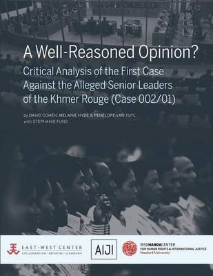 A Well-Reasoned Opinion? Critical Analysis of the First Case Against the Alleged Senior Leaders of the Khmer Rouge (Case 002/01) by David Cohen