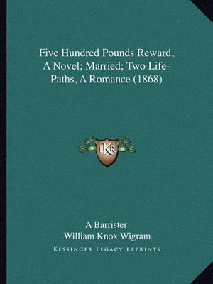 Five Hundred Pounds Reward, a Novel; Married; Two Life-Pathsfive Hundred Pounds Reward, a Novel; Married; Two Life-Paths, a Romance (1868), a Romance (1868) by A Barrister