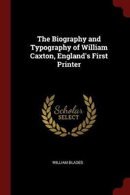 The Biography and Typography of William Caxton, England's First Printer by William Blades image