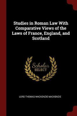 Studies in Roman Law with Comparative Views of the Laws of France, England, and Scotland by Lord Thomas Mackenzie Mackenzie